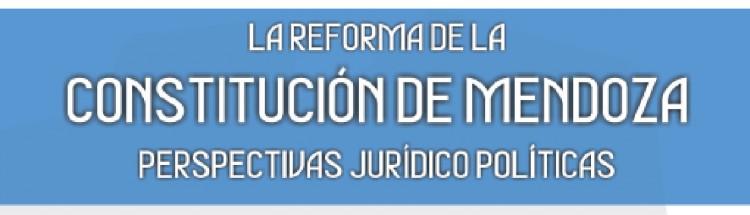 La reforma de la Constitución de Mendoza, perspectivas jurídico políticas