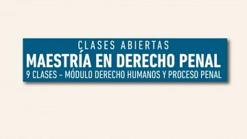 """Clases abiertas de la Maestría en Derecho Penal del Módulo """"Derechos Humanos y Proceso Penal"""""""